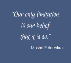 Moshe Feldenkrais Quote: Our only limitation is our belief that it is so.