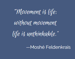 Moshe Feldenkrais Quote: Without movement life is unthinkable.
