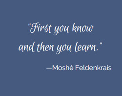 Moshe Feldenkrais Quote: First you know and then you learn.